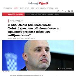 NEUGODNO IZNENAĐENJE Tolušić spornom odlukom doveo u opasnost projekte teške 620 milijuna kuna? -Jutarnji List