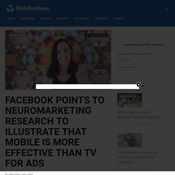 Facebook Points To Neuromarketing Research To Illustrate That Mobile Is More Effective Than TV For Ads - WebProNews