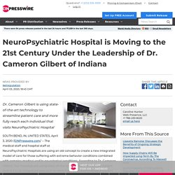 NeuroPsychiatric Hospital is Moving to the 21st Century Under the Leadership of Dr. Cameron Gilbert of Indiana