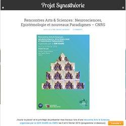 Rencontres Arts & Sciences : Neurosciences, Epistémologie et nouveaux Paradigmes - CNRS - Projet Synesthéorie