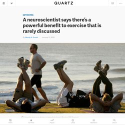 A neuroscientist says there's a powerful benefit to exercise that is rarely discussed — Quartz