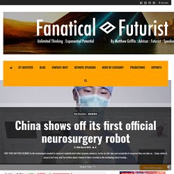 China shows off its first official neurosurgery robot – Fanatical Futurist by International Keynote Speaker Matthew Griffin