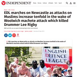 EDL marches on Newcastle as attacks on Muslims increase tenfold in the wake of Woolwich machete attack which killed Drummer Lee Rigby - Crime - UK