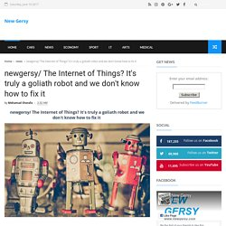 newgersy/ The Internet of Things? It's truly a goliath robot and we don't know how to fix it - New Gersy