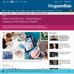 News is bad for you – and giving up reading it will make you happier | Media