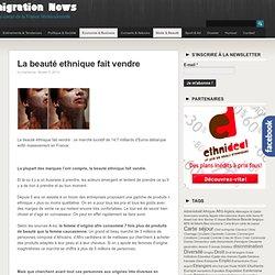La beauté ethnique fait vendre - Immigration NewsImmigration News L'info au coeur de la France Multiculturelle
