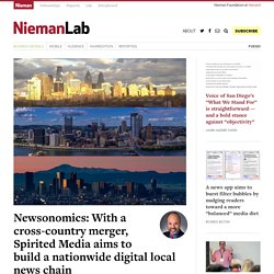 Newsonomics: With a cross-country merger, Spirited Media aims to build a nationwide digital local news chain