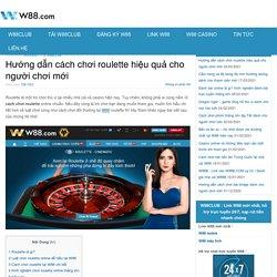 Hướng dẫn cách chơi roulette hiệu quả cho người chơi mới