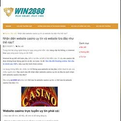 Nhận diện website casino uy tín và website lừa đảo như thế nào?