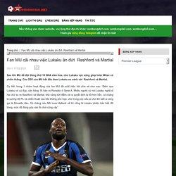 Fan MU cãi nhau việc Lukaku ăn đứt Rashford và Martial