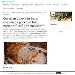 Carne aromată în bere: carnea de porc n-a fost niciodată atât de suculentă! - Bucatarul.tv