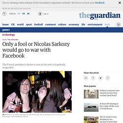 Only a fool or Nicolas Sarkozy would go to war with Facebook | Technology | The Observer