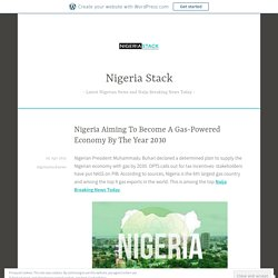 Nigeria Aiming To Become A Gas-Powered Economy By The Year 2030 – Nigeria Stack