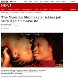 The Nigerian filmmakers risking jail with lesbian movie Ife