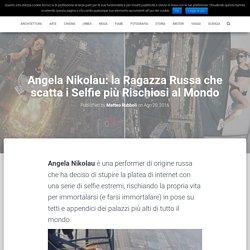 Angela Nikolau: la Ragazza Russa che scatta i Selfie più Rischiosi al Mondo – Pillole di Piacere Culturale