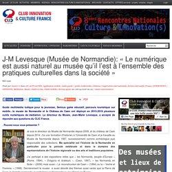 J-M Levesque (Musée de Normandie): «Le numérique est aussi naturel au musée qu'il l'est à l'ensemble des pratiques culturelles dans la société»