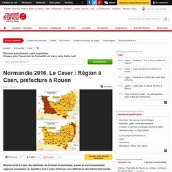 Normandie 2016. Le Ceser : Région à Caen, préfecture à Rouen