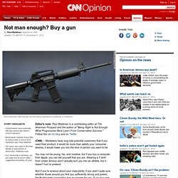 Not man enough? Buy a gun