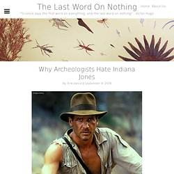 Why Archeologists Hate Indiana Jones