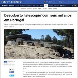 Noticias ao Minuto - Descoberto 'telescópio' com seis mil anos em Portugal