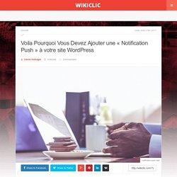 """Voila Pourquoi Vous Devez Ajouter une """"Notification Push"""" à votre site WordPress"""