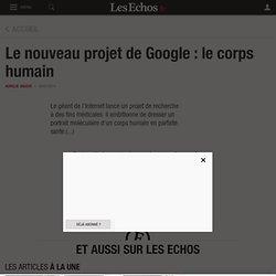 Le nouveau projet de Google : le corps humain - Les Echos