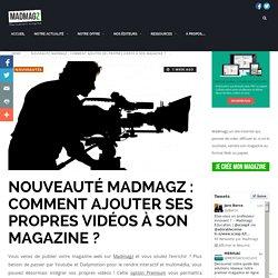 Nouveauté Madmagz : Comment ajouter ses propres vidéos à son magazine ?