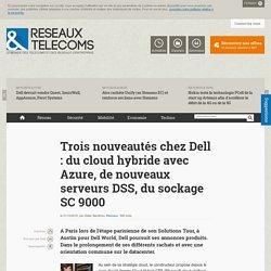 Trois nouveautés chez Dell : du cloud hybride avec Azure, de nouveaux serveurs DSS, du sockage SC 9000 - Actualités RT Réseaux