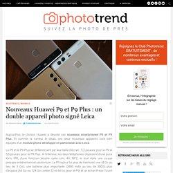 Nouveaux Huawei P9 et P9 Plus : un double appareil photo signé Leica
