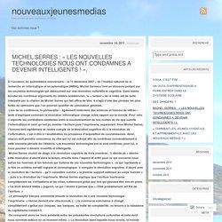 MICHEL SERRES : « LES NOUVELLES TECHNOLOGIES NOUS ONT CONDAMNES A DEVENIR INTELLIGENTS ! ».