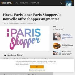 Havas Paris lance Paris Shopper, la nouvelle offre shopper augmentée - Dossier : Marketing digital