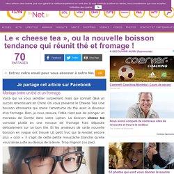 """Le """"cheese tea"""", ou la nouvelle boisson tendance qui réunit thé et fromage!"""