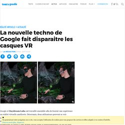 La nouvelle techno de Google fait disparaitre les casques VR