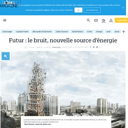 Futur : le bruit, nouvelle source d'énergie - Le Parisien