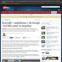 Nouvelle « maladresse » de Google : la CNIL aussi va enquêter -