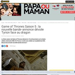 Game of Thrones Saison 5 : la nouvelle bande-annonce dévoile Tyrion face au dragon - News Série Tournages