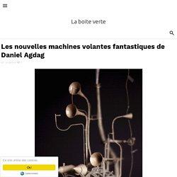 Les nouvelles machines volantes fantastiques de Daniel Agdag