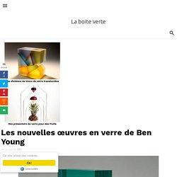 Les nouvelles œuvres en verre de Ben Young