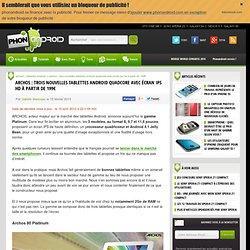 Archos : trois nouvelles tablettes quadcore avec écran IPS HD à partir de 199€ - Phonandroid
