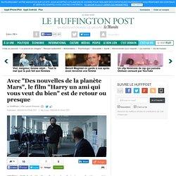 """Avec """"Des nouvelles de la planète Mars"""", le film """"Harry un ami qui vous veut du bien"""" est de retour ou presque"""