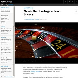 Now is the time to gamble on bitcoin - Quartz
