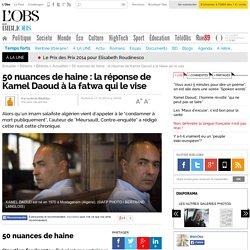 50 nuances de haine : la réponse de Kamel Daoud à la fatwa qui le vise