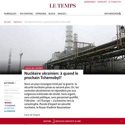 Avis de l'expert : Nucléaire ukrainien: à quand le prochain Tchernobyl?