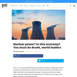 Nuclear power? In this economy? You must be drunk, world leaders