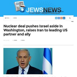Nuclear deal pushes Israel aside in Washington, raises Iran to leading US partner and ally
