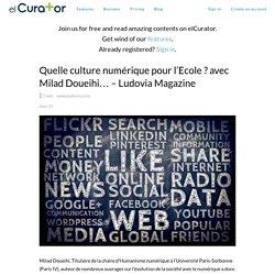 Quelle culture numérique pour l'Ecole ? avec Milad Doueihi… – Ludovia Magazine - elCurator