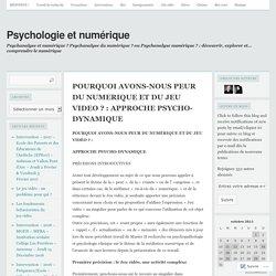 POURQUOI AVONS-NOUS PEUR DU NUMERIQUE ET DU JEU VIDEO ? : APPROCHE PSYCHO-DYNAMIQUE