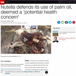CNN 13/01/17 Nutella defends its use of palm oil, deemed a 'potential health concern'
