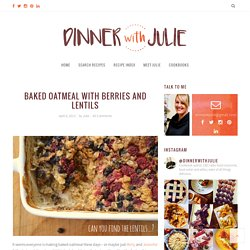 Baked Oatmeal with Berries and Lentils - Dinner With Julie