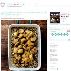 Eggnog Baked Oatmeal with Caramelized Bananas and Vanilla Bean Brown Butter